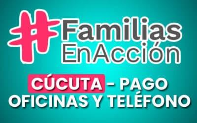 Familias en Acción Cúcuta – Pagos, Oficinas y Teléfonos